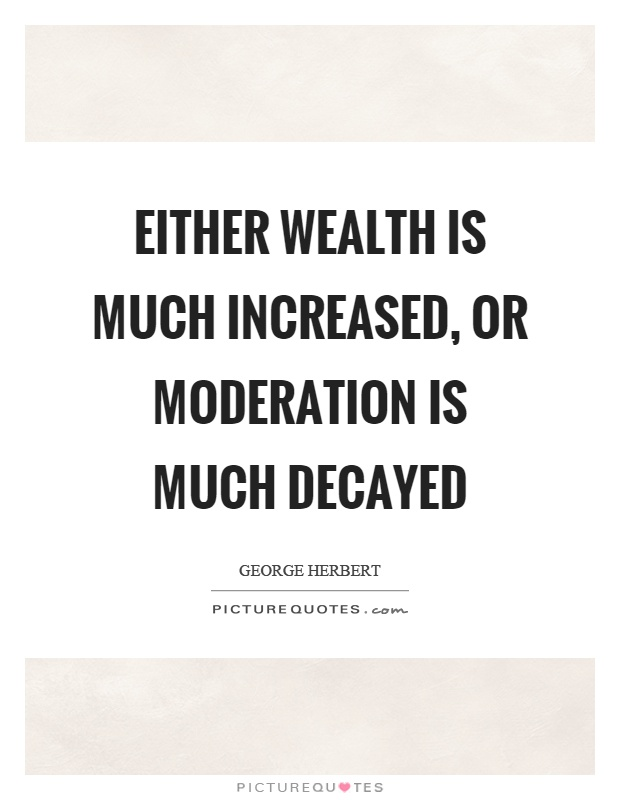 Either wealth is much increased, or moderation is much decayed Picture Quote #1