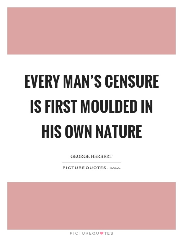 Every man's censure is first moulded in his own nature Picture Quote #1