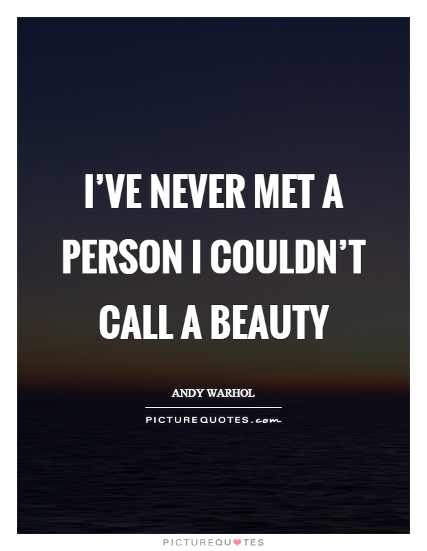 I've never met a person I couldn't call a beauty Picture Quote #1