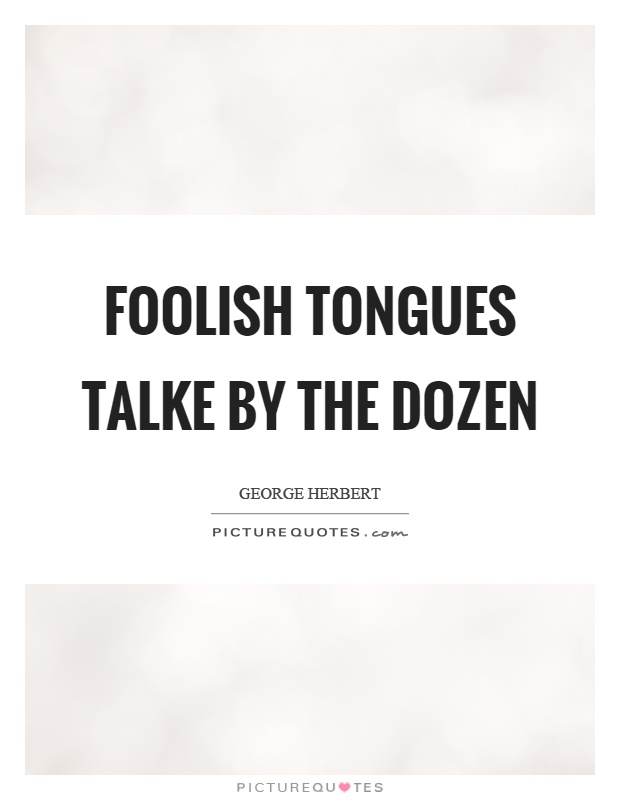 Foolish tongues talke by the dozen Picture Quote #1