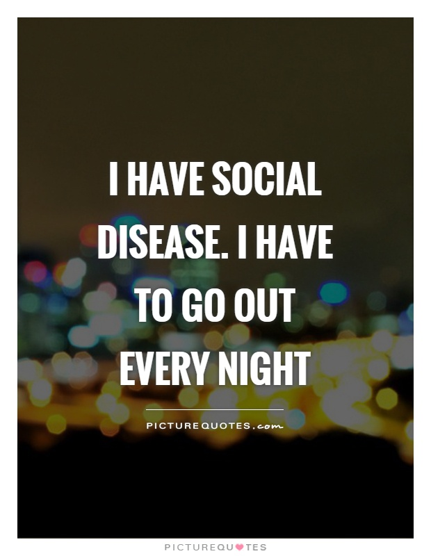 I have Social Disease. I have to go out every night Picture Quote #1