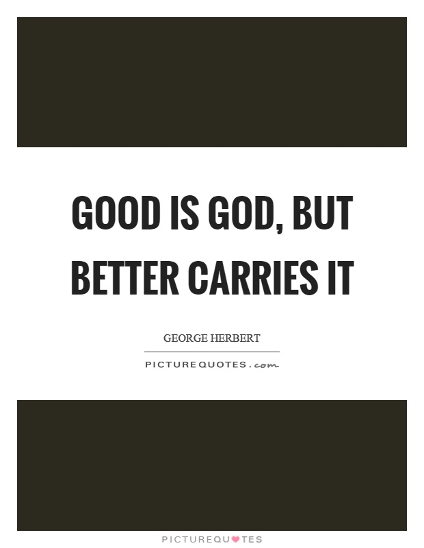 Good is God, but better carries it Picture Quote #1