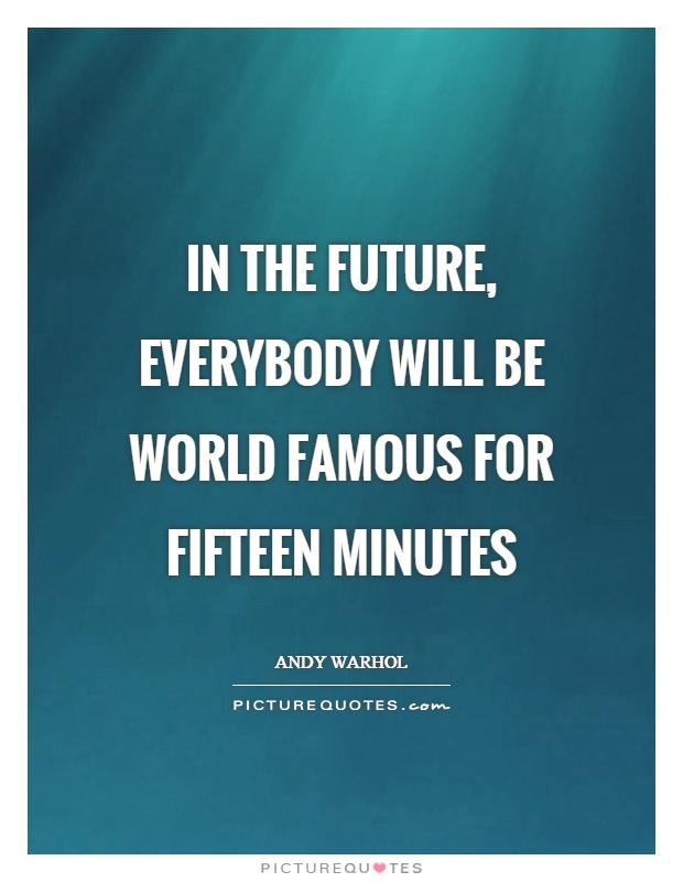 In the future, everybody will be world famous for fifteen minutes Picture Quote #1