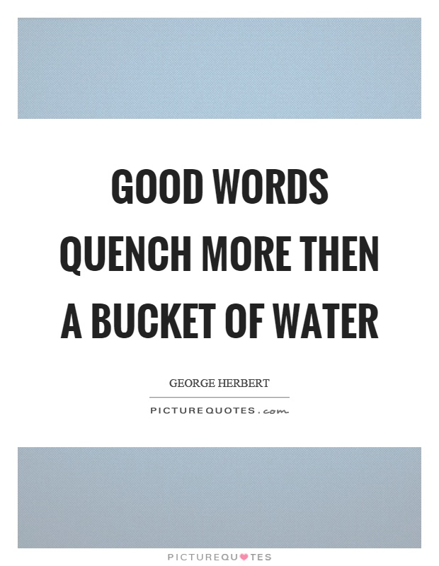 Good words quench more then a bucket of water Picture Quote #1