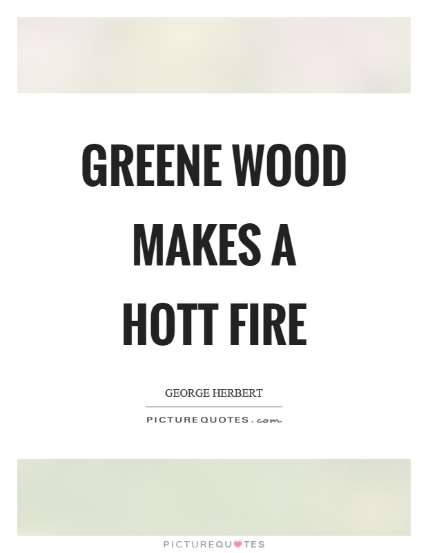 Greene wood makes a hott fire Picture Quote #1