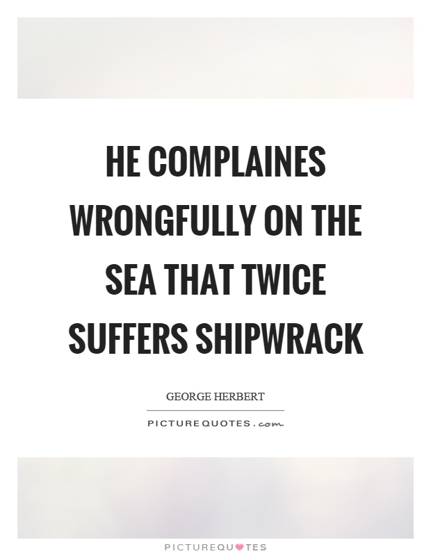 He complaines wrongfully on the sea that twice suffers shipwrack Picture Quote #1