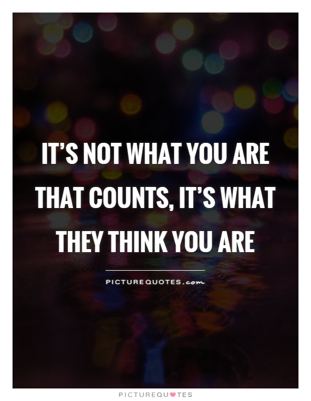 It's not what you are that counts, it's what they think you are Picture Quote #1