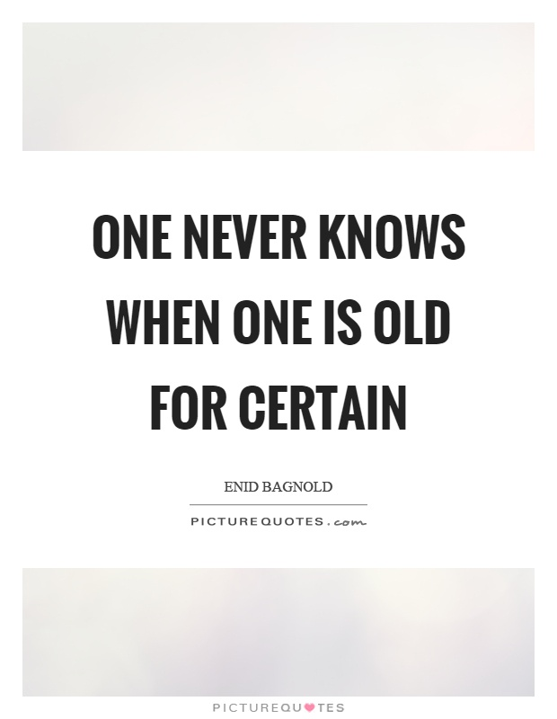One never knows when one is old for certain Picture Quote #1