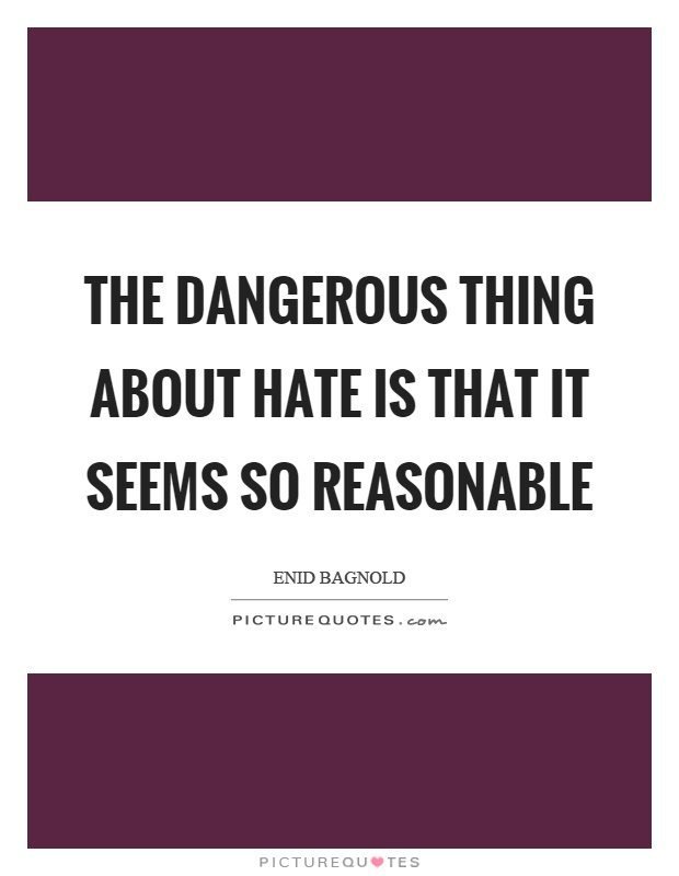 The dangerous thing about hate is that it seems so reasonable Picture Quote #1
