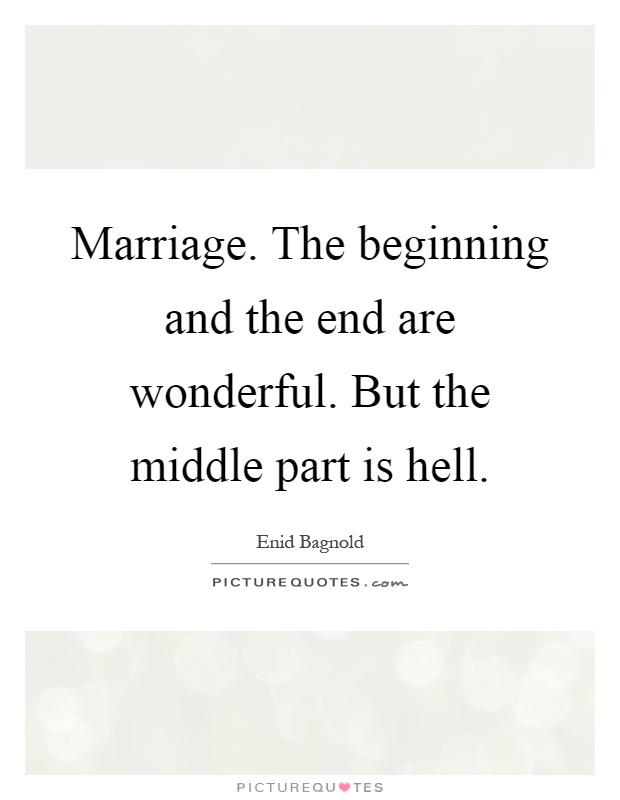 Marriage. The beginning and the end are wonderful. But the middle part is hell Picture Quote #1