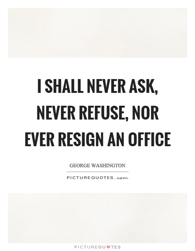 I shall never ask, never refuse, nor ever resign an office Picture Quote #1