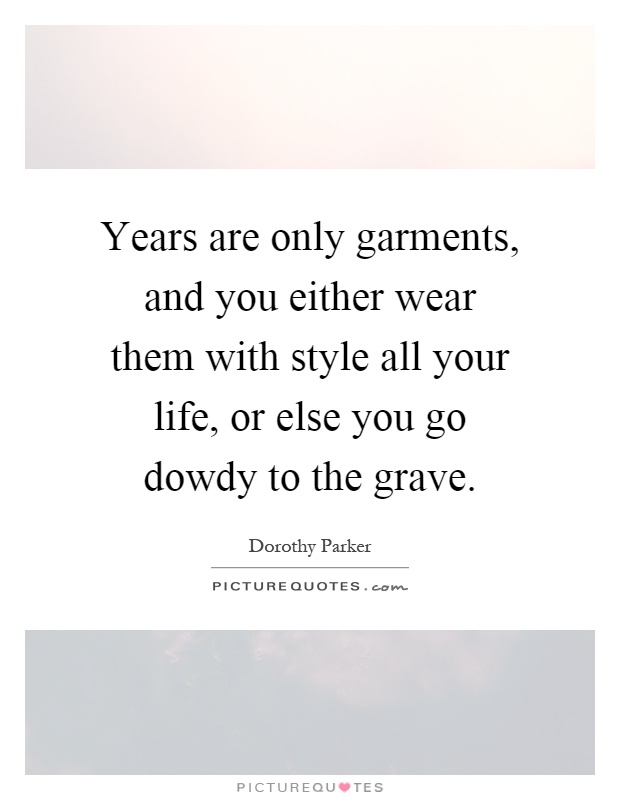 Years are only garments, and you either wear them with style all your life, or else you go dowdy to the grave Picture Quote #1