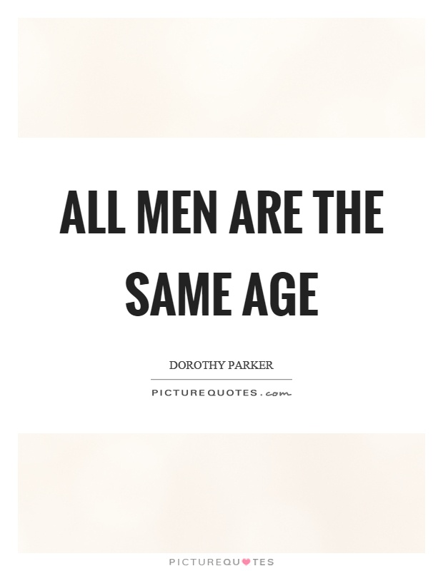 All men are the same age Picture Quote #1