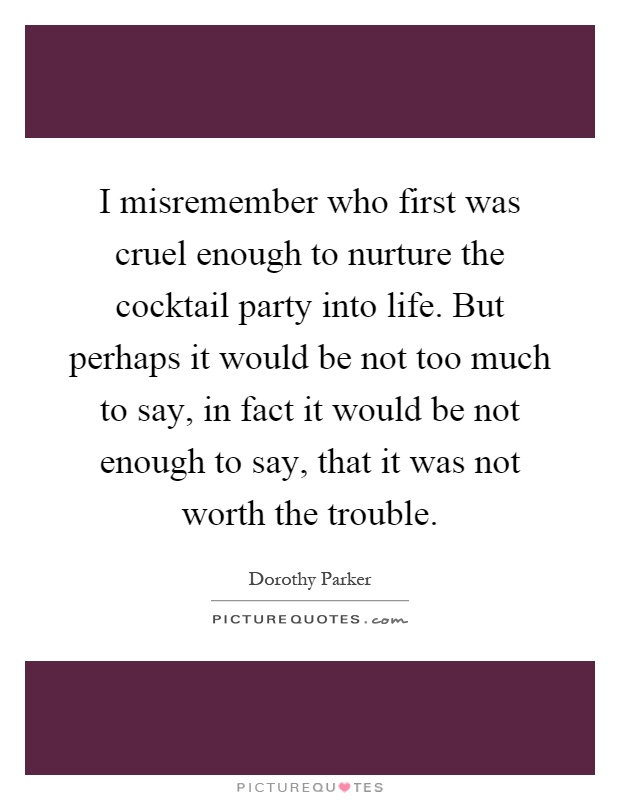 I misremember who first was cruel enough to nurture the cocktail party into life. But perhaps it would be not too much to say, in fact it would be not enough to say, that it was not worth the trouble Picture Quote #1