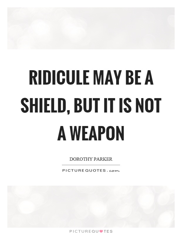 Ridicule may be a shield, but it is not a weapon Picture Quote #1