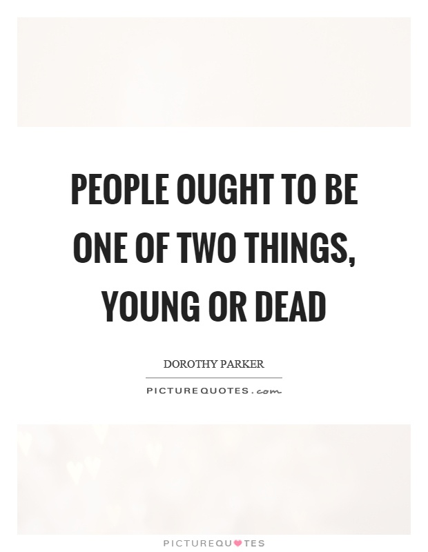 People ought to be one of two things, young or dead Picture Quote #1