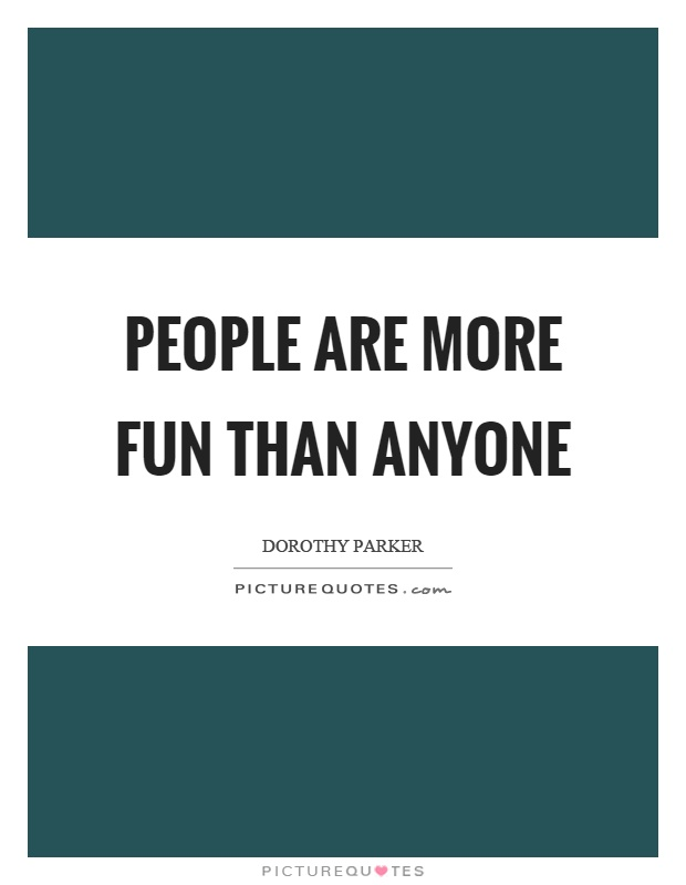 People are more fun than anyone Picture Quote #1