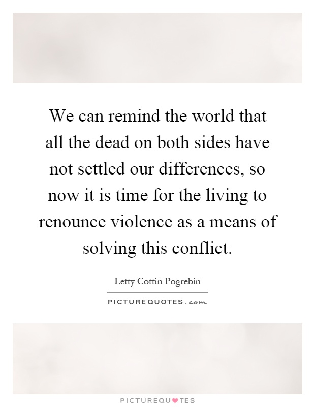 We can remind the world that all the dead on both sides have not settled our differences, so now it is time for the living to renounce violence as a means of solving this conflict Picture Quote #1