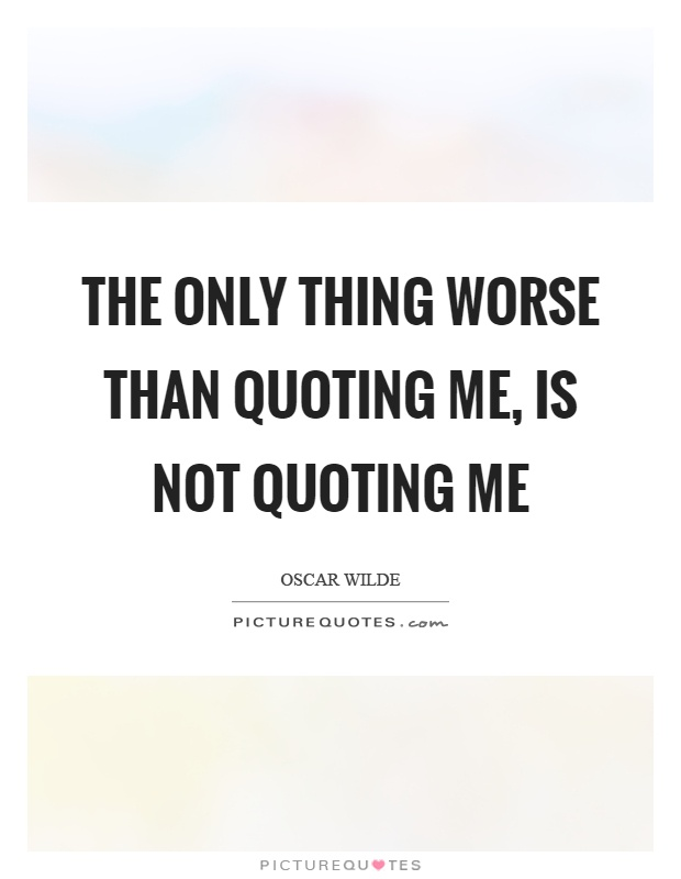 The only thing worse than quoting me, is not quoting me Picture Quote #1