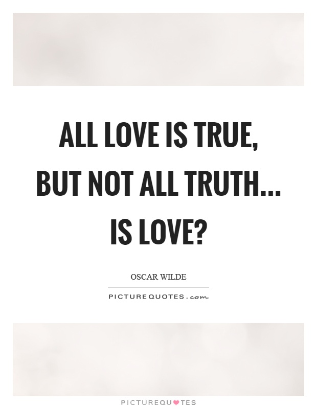 All love is true, but not all truth... is love? Picture Quote #1