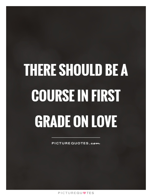 There should be a course in first grade on love Picture Quote #1