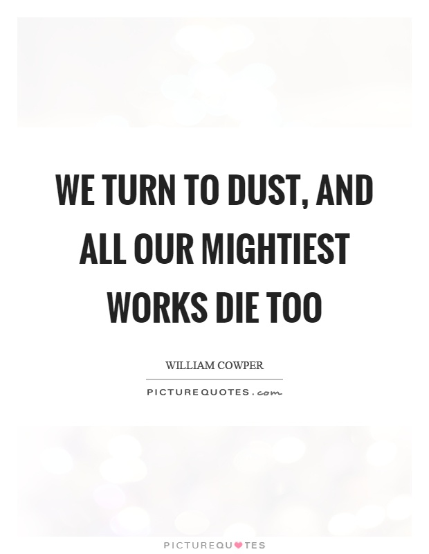 We turn to dust, and all our mightiest works die too Picture Quote #1