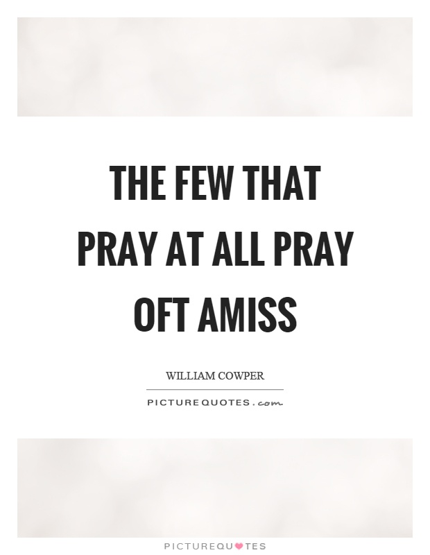 The few that pray at all pray oft amiss Picture Quote #1