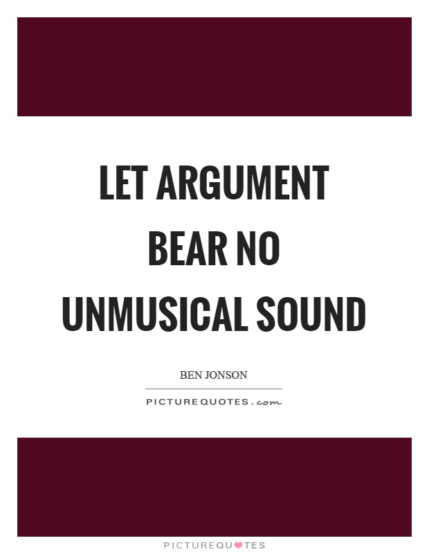 Let argument bear no unmusical sound Picture Quote #1