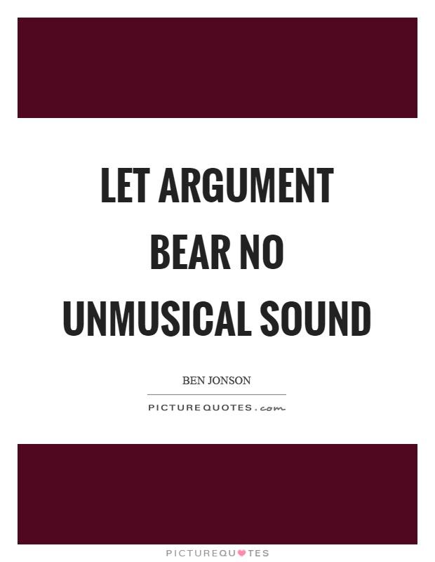 Let argument bear no unmusical sound Picture Quote #1