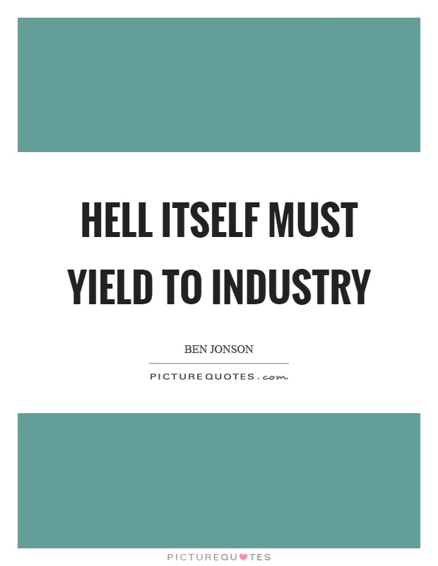 Hell itself must yield to industry Picture Quote #1