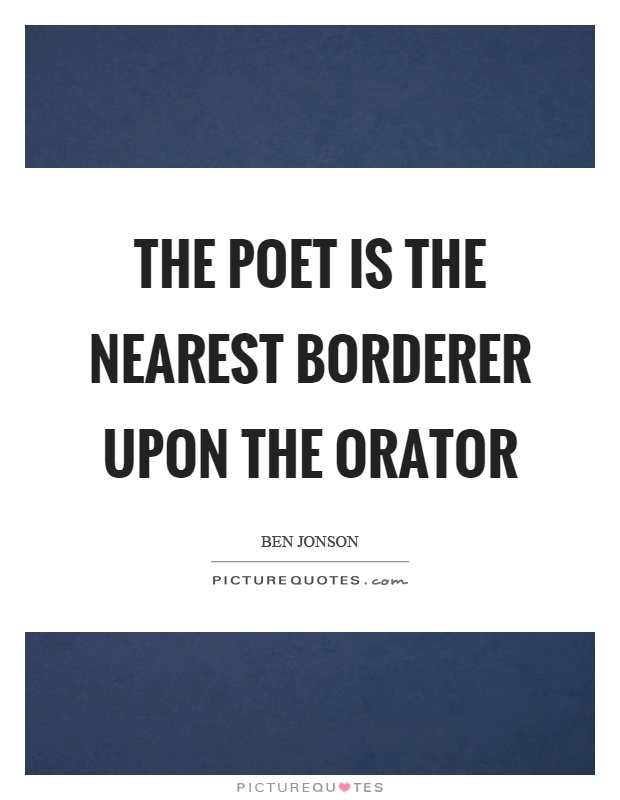 The poet is the nearest borderer upon the orator Picture Quote #1