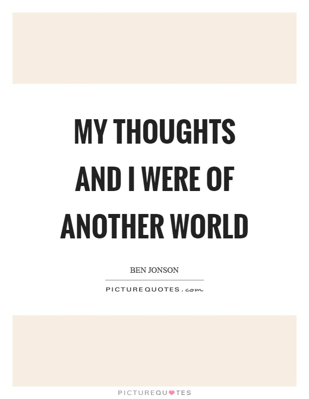 My thoughts and I were of another world Picture Quote #1