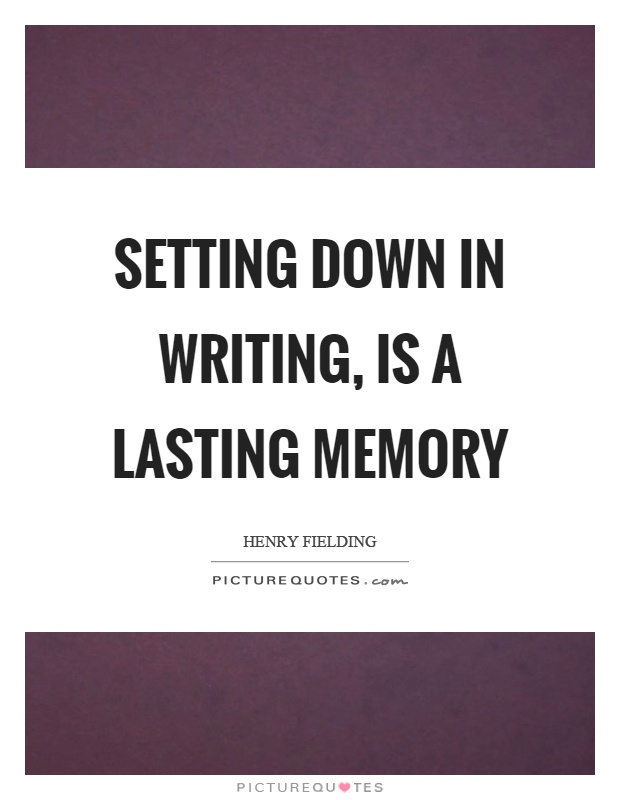 Setting down in writing, is a lasting memory Picture Quote #1