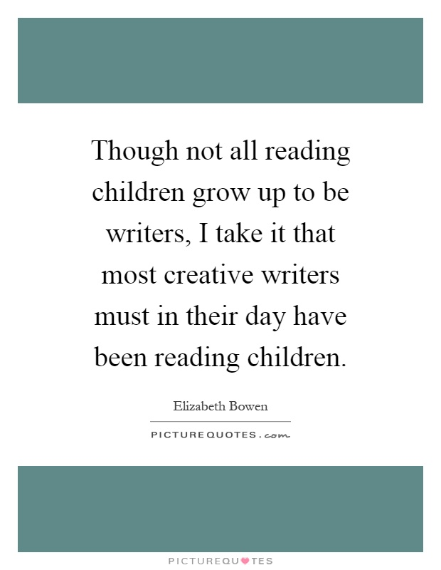 Though not all reading children grow up to be writers, I take it that most creative writers must in their day have been reading children Picture Quote #1