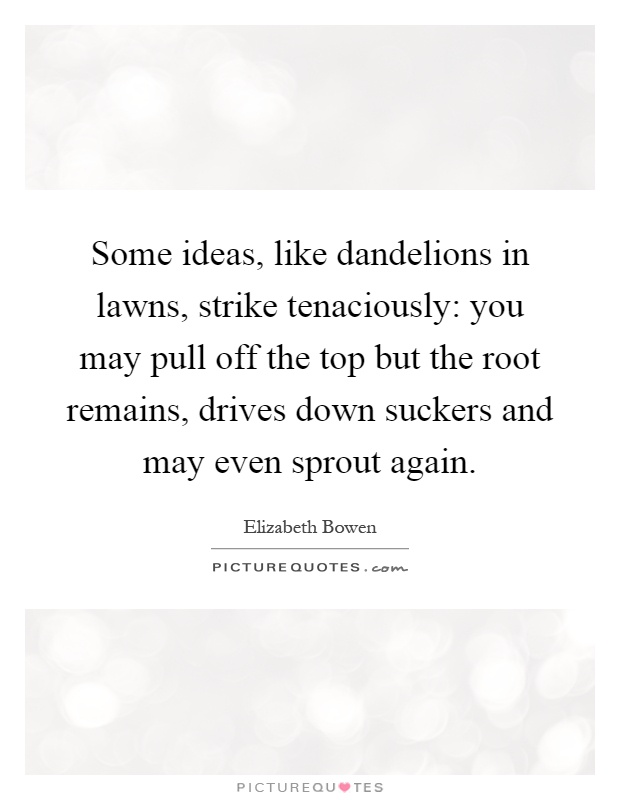 Some ideas, like dandelions in lawns, strike tenaciously: you may pull off the top but the root remains, drives down suckers and may even sprout again Picture Quote #1