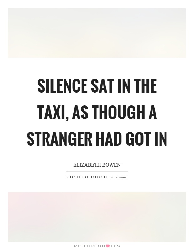 Silence sat in the taxi, as though a stranger had got in Picture Quote #1