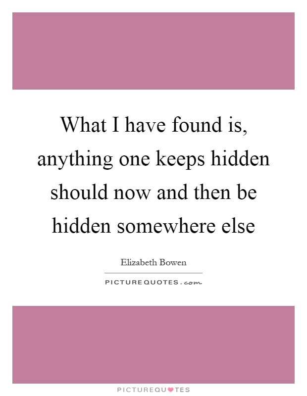 What I have found is, anything one keeps hidden should now and then be hidden somewhere else Picture Quote #1