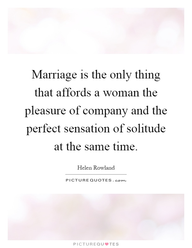 Marriage is the only thing that affords a woman the pleasure of company and the perfect sensation of solitude at the same time Picture Quote #1
