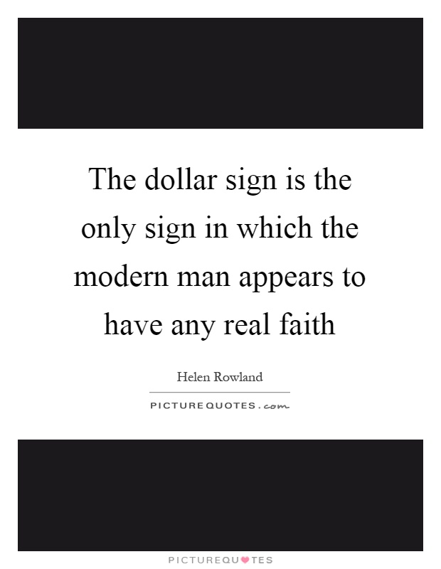The dollar sign is the only sign in which the modern man appears to have any real faith Picture Quote #1