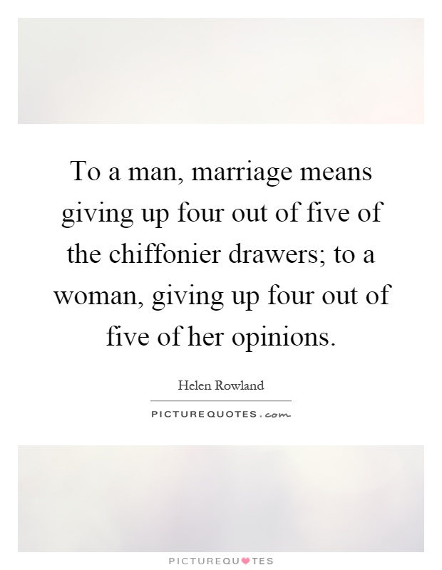 To a man, marriage means giving up four out of five of the chiffonier drawers; to a woman, giving up four out of five of her opinions Picture Quote #1