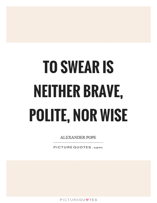 To swear is neither brave, polite, nor wise Picture Quote #1