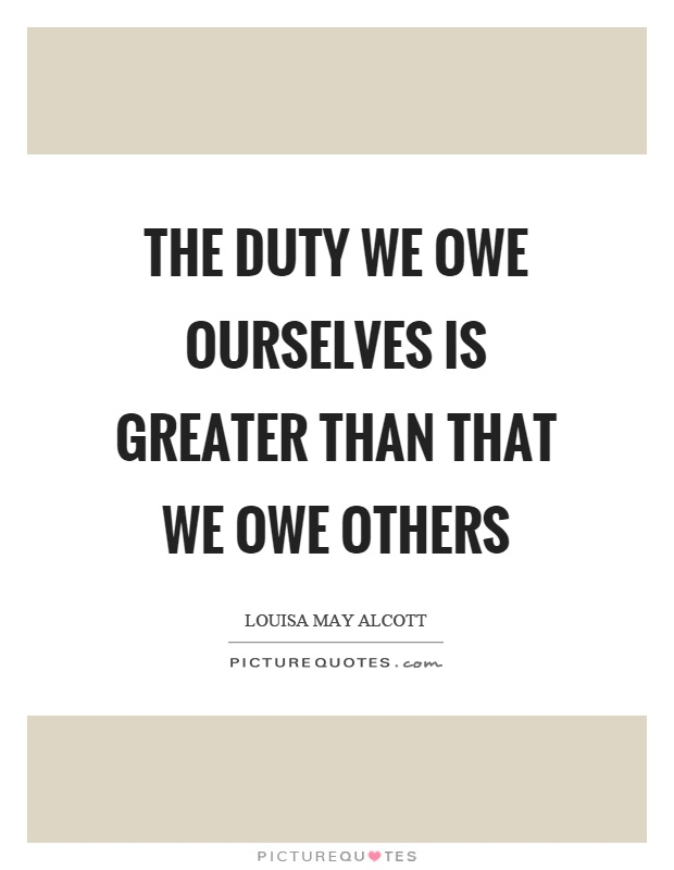 The duty we owe ourselves is greater than that we owe others Picture Quote #1