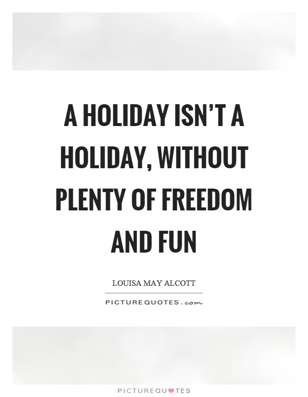 A holiday isn't a holiday, without plenty of freedom and fun Picture Quote #1
