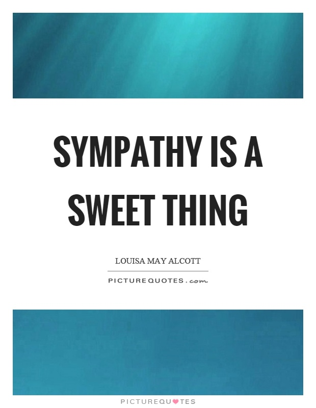 Sympathy is a sweet thing Picture Quote #1
