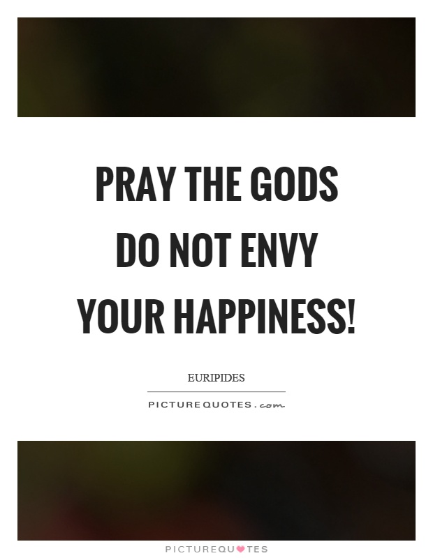 Pray the gods do not envy your happiness! Picture Quote #1