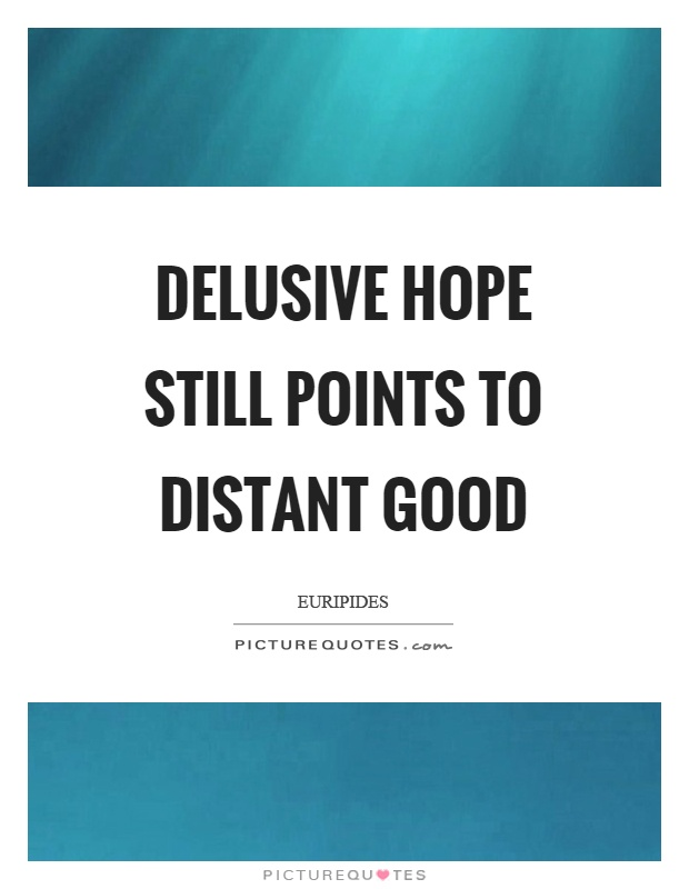 Delusive hope still points to distant good Picture Quote #1