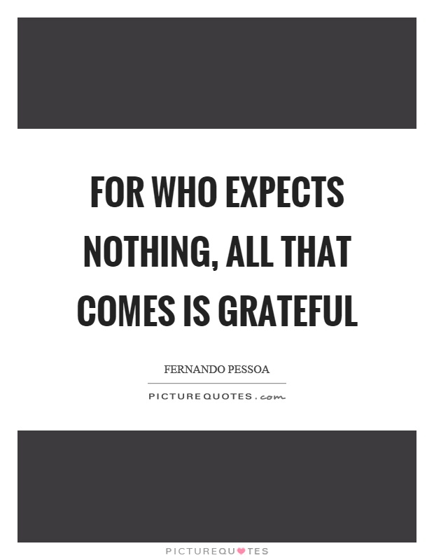 For who expects nothing, all that comes is grateful Picture Quote #1