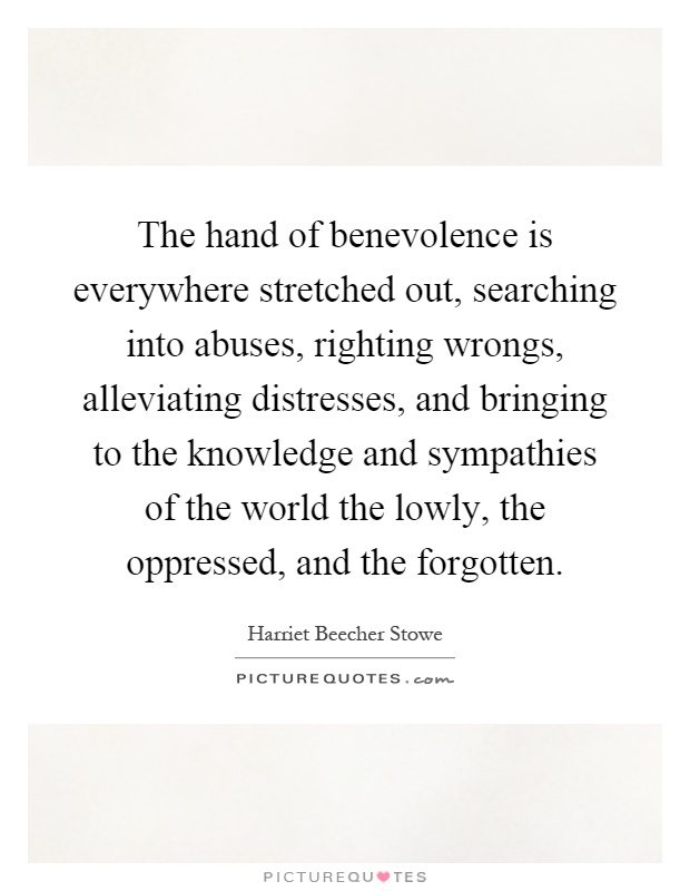 The hand of benevolence is everywhere stretched out, searching into abuses, righting wrongs, alleviating distresses, and bringing to the knowledge and sympathies of the world the lowly, the oppressed, and the forgotten Picture Quote #1