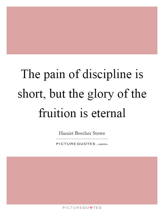 The pain of discipline is short, but the glory of the fruition is eternal Picture Quote #1