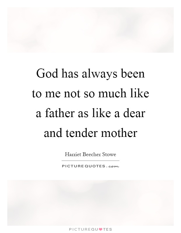 God has always been to me not so much like a father as like a dear and tender mother Picture Quote #1